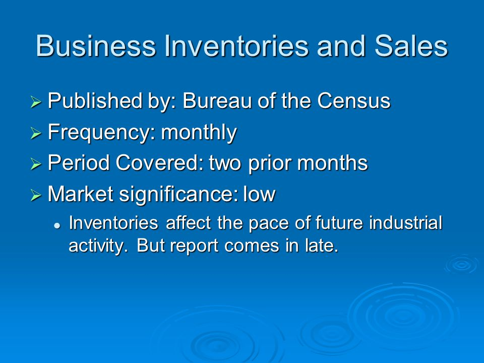Business Inventories and Sales  Published by: Bureau of the Census  Frequency: monthly  Period Covered: two prior months  Market significance: low Inventories affect the pace of future industrial activity.