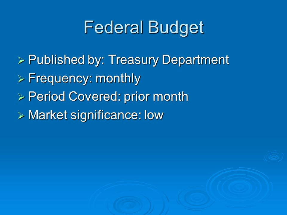 Federal Budget  Published by: Treasury Department  Frequency: monthly  Period Covered: prior month  Market significance: low