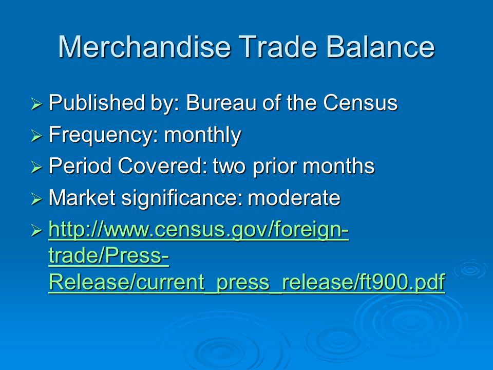 Merchandise Trade Balance  Published by: Bureau of the Census  Frequency: monthly  Period Covered: two prior months  Market significance: moderate    trade/Press- Release/current_press_release/ft900.pdf   trade/Press- Release/current_press_release/ft900.pdf   trade/Press- Release/current_press_release/ft900.pdf