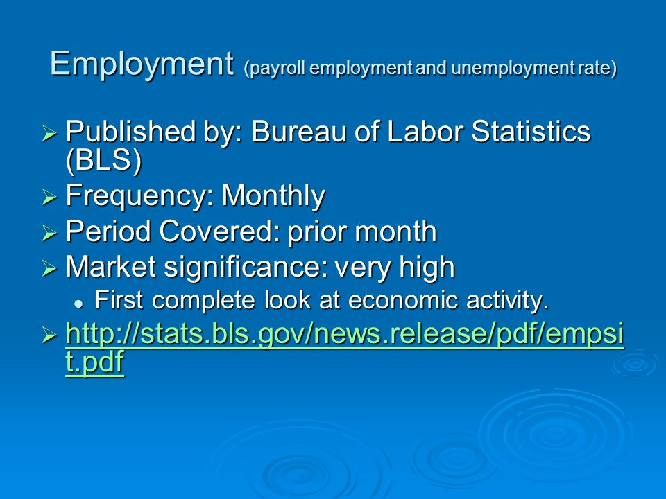 Employment (payroll employment and unemployment rate)  Published by: Bureau of Labor Statistics (BLS)  Frequency: Monthly  Period Covered: prior month  Market significance: very high First complete look at economic activity.