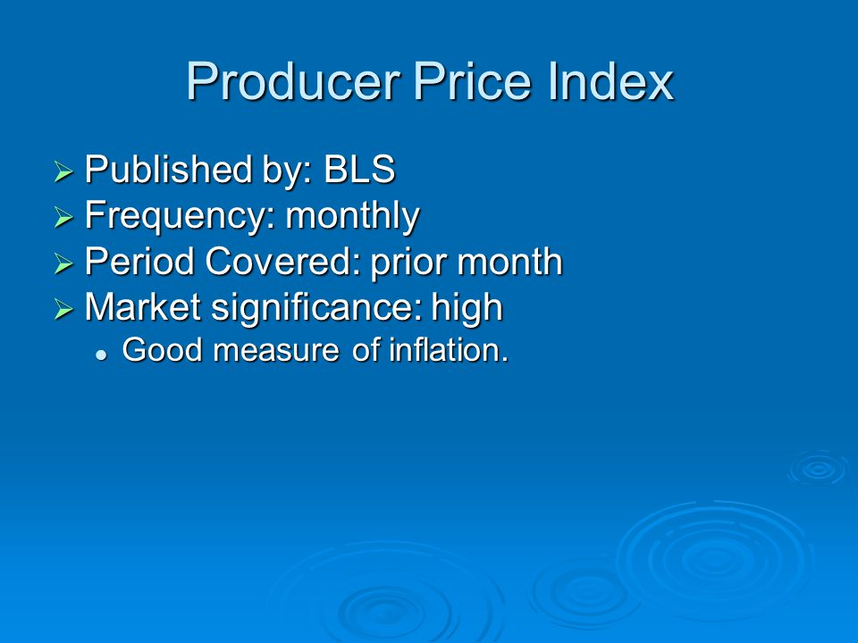 Producer Price Index  Published by: BLS  Frequency: monthly  Period Covered: prior month  Market significance: high Good measure of inflation.