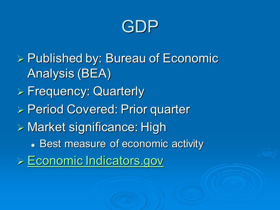 GDP  Published by: Bureau of Economic Analysis (BEA)  Frequency: Quarterly  Period Covered: Prior quarter  Market significance: High Best measure of economic activity Best measure of economic activity  Economic Indicators.gov Economic Indicators.gov Economic Indicators.gov