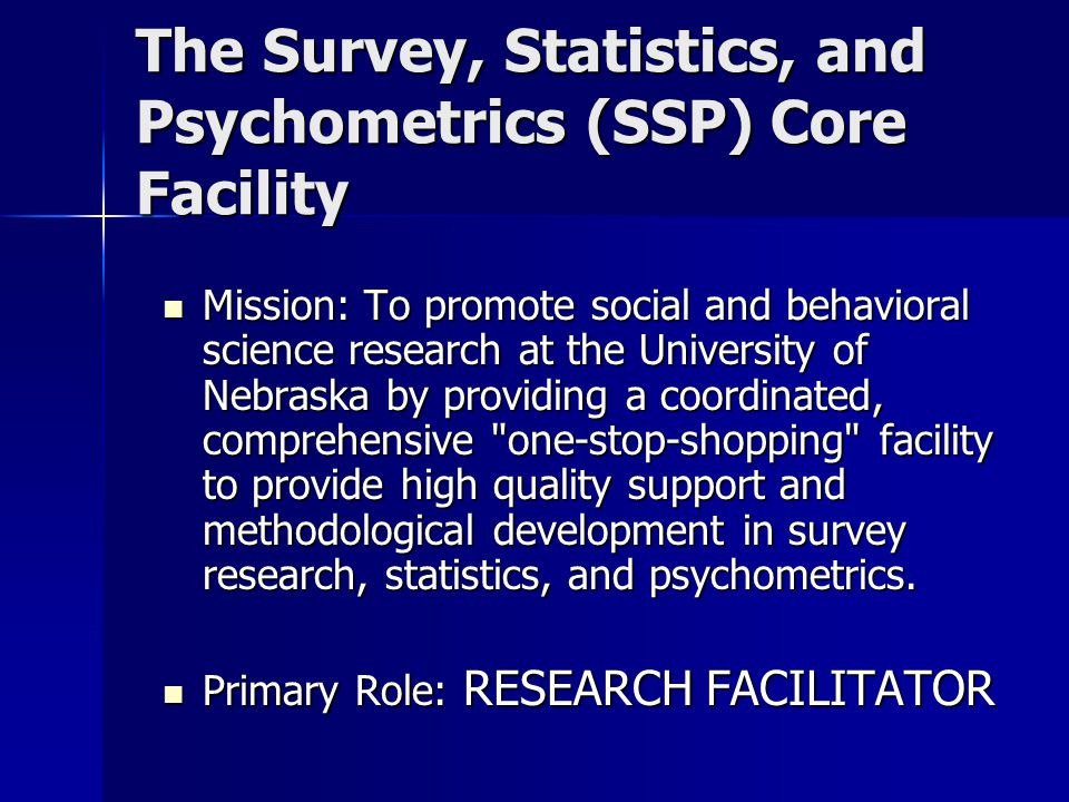 The Survey, Statistics, and Psychometrics (SSP) Core Facility Mission: To promote social and behavioral science research at the University of Nebraska by providing a coordinated, comprehensive one-stop-shopping facility to provide high quality support and methodological development in survey research, statistics, and psychometrics.