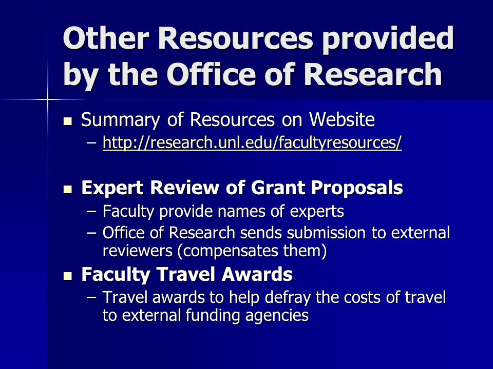 Other Resources provided by the Office of Research Summary of Resources on Website Summary of Resources on Website –    Expert Review of Grant Proposals Expert Review of Grant Proposals –Faculty provide names of experts –Office of Research sends submission to external reviewers (compensates them) Faculty Travel Awards Faculty Travel Awards –Travel awards to help defray the costs of travel to external funding agencies