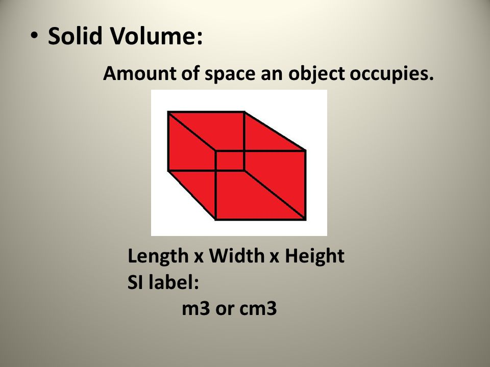 Solid Volume: Amount of space an object occupies. Length x Width x Height SI label: m3 or cm3