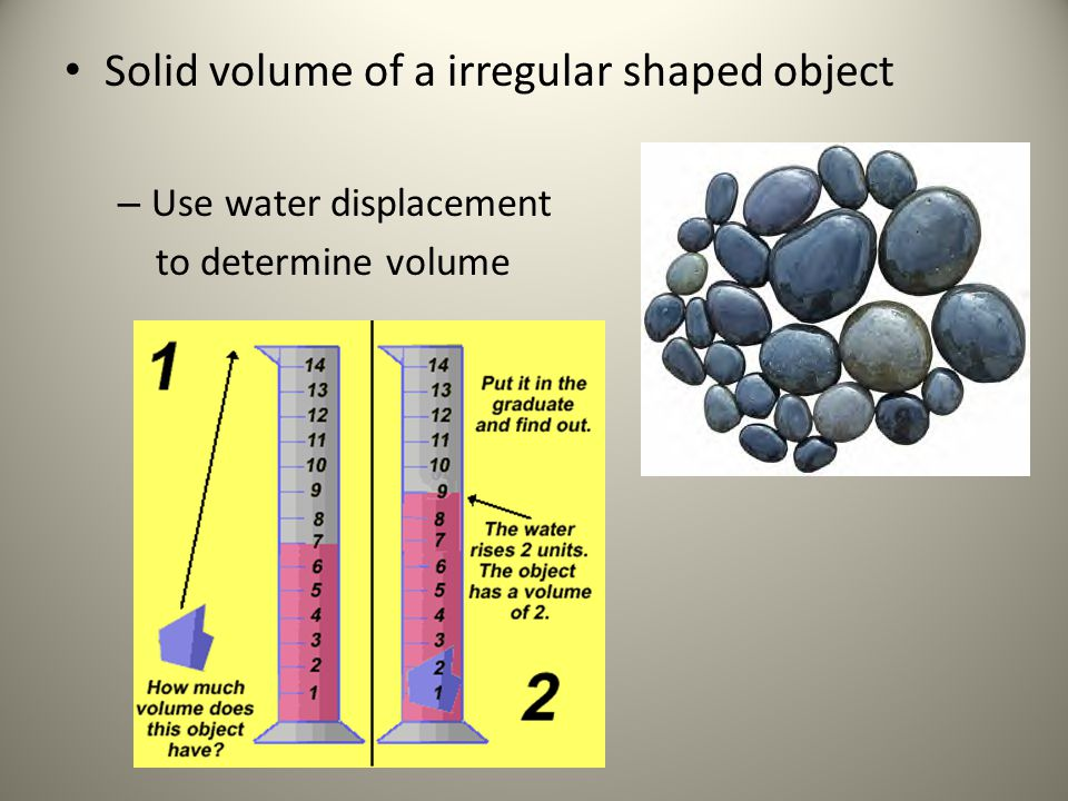 Solid volume of a irregular shaped object – Use water displacement to determine volume