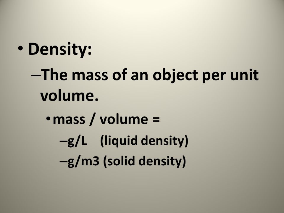 Density: – The mass of an object per unit volume.