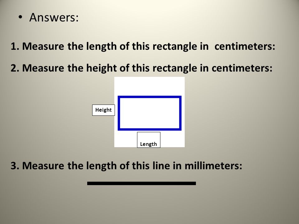 Answers: Length Height 1. Measure the length of this rectangle in centimeters: 2.