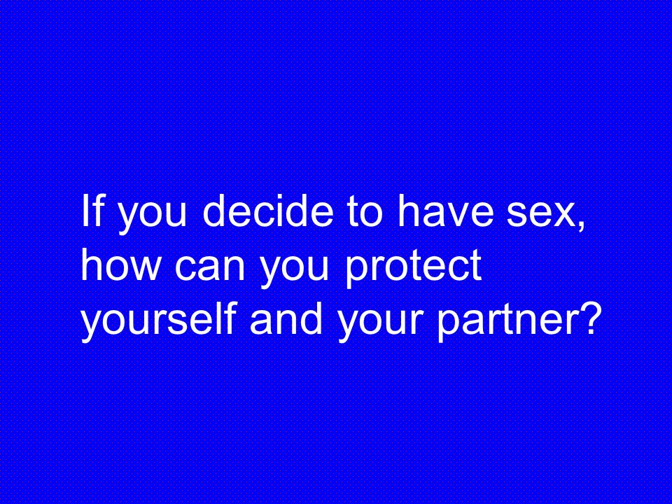 If you decide to have sex, how can you protect yourself and your partner