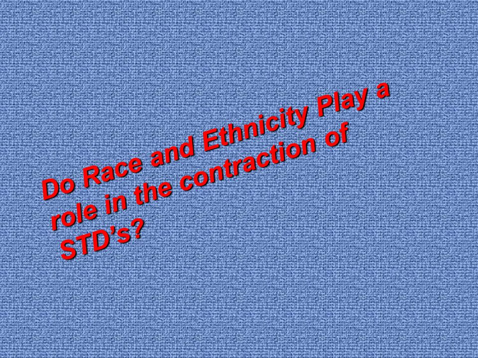 Do Race and Ethnicity Play a role in the contraction of STD's