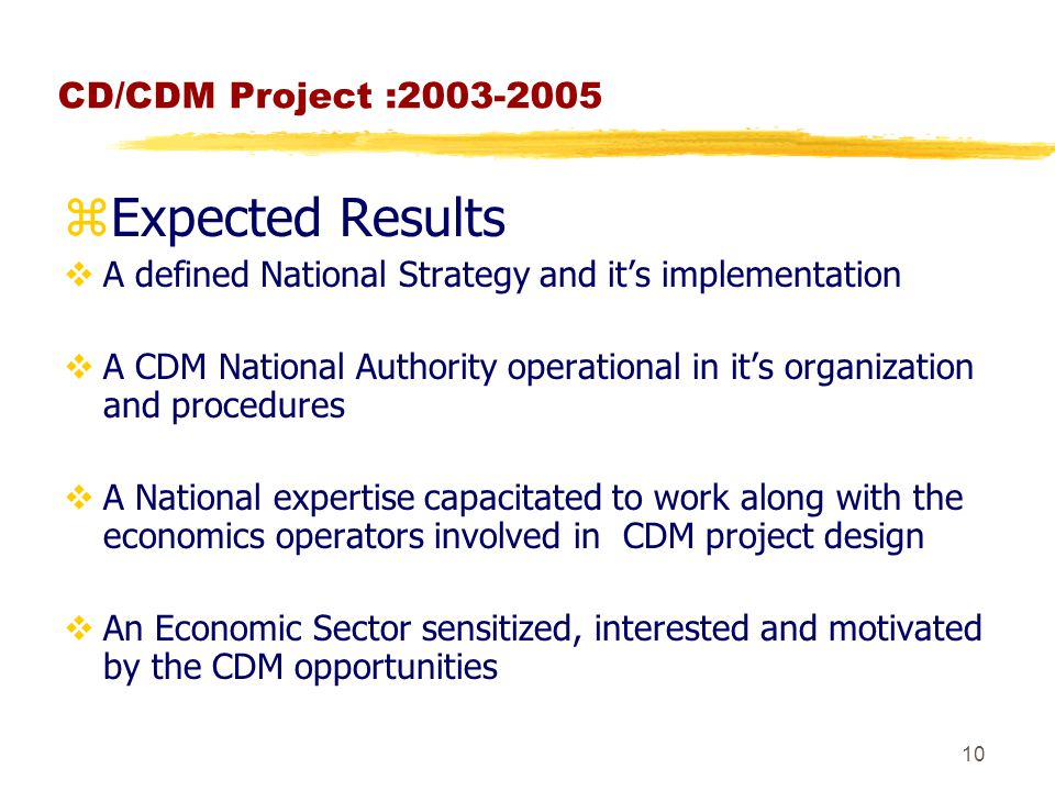 10 CD/CDM Project : zExpected Results  A defined National Strategy and it's implementation  A CDM National Authority operational in it's organization and procedures  A National expertise capacitated to work along with the economics operators involved in CDM project design  An Economic Sector sensitized, interested and motivated by the CDM opportunities