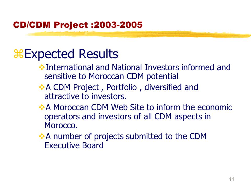 11 CD/CDM Project : zExpected Results  International and National Investors informed and sensitive to Moroccan CDM potential  A CDM Project, Portfolio, diversified and attractive to investors.