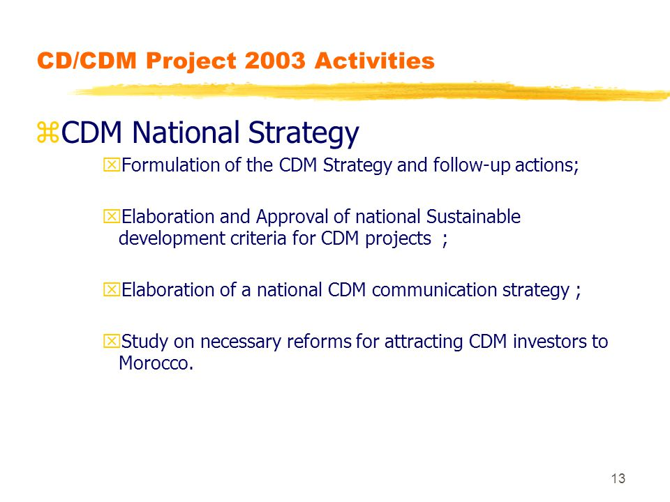 13 CD/CDM Project 2003 Activities zCDM National Strategy xFormulation of the CDM Strategy and follow-up actions; xElaboration and Approval of national Sustainable development criteria for CDM projects ; xElaboration of a national CDM communication strategy ; xStudy on necessary reforms for attracting CDM investors to Morocco.