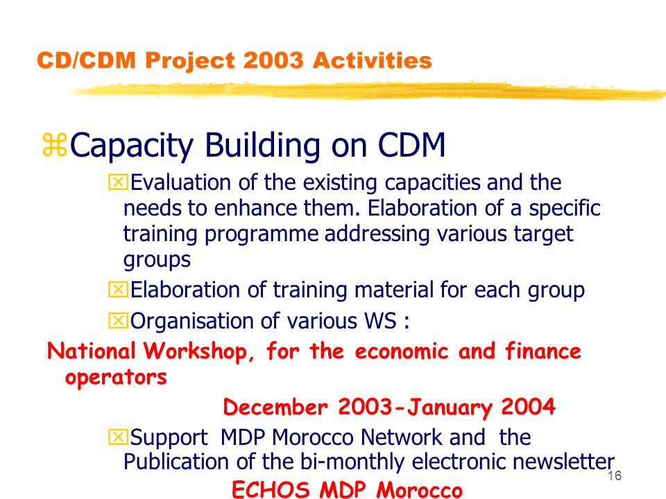 16 CD/CDM Project 2003 Activities zCapacity Building on CDM xEvaluation of the existing capacities and the needs to enhance them.