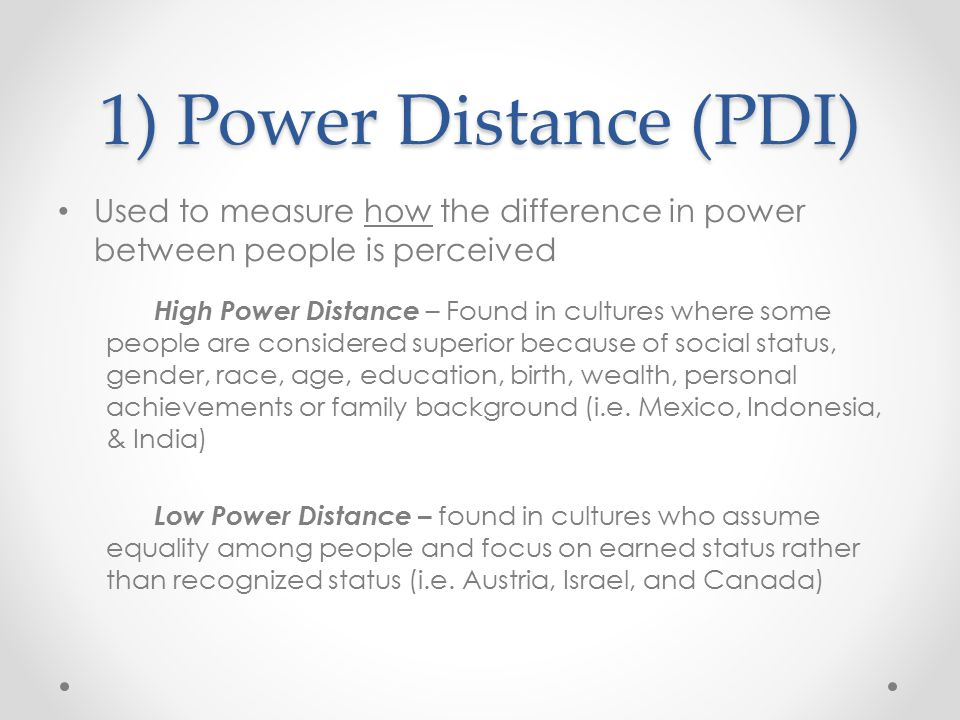 1) Power Distance (PDI) Used to measure how the difference in power between people is perceived High Power Distance – Found in cultures where some peo