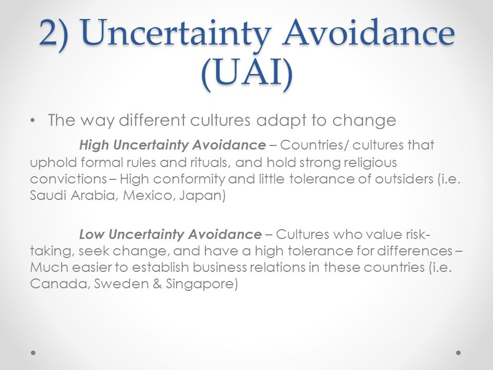 2) Uncertainty Avoidance (UAI) The way different cultures adapt to change High Uncertainty Avoidance – Countries/ cultures that uphold formal rules an