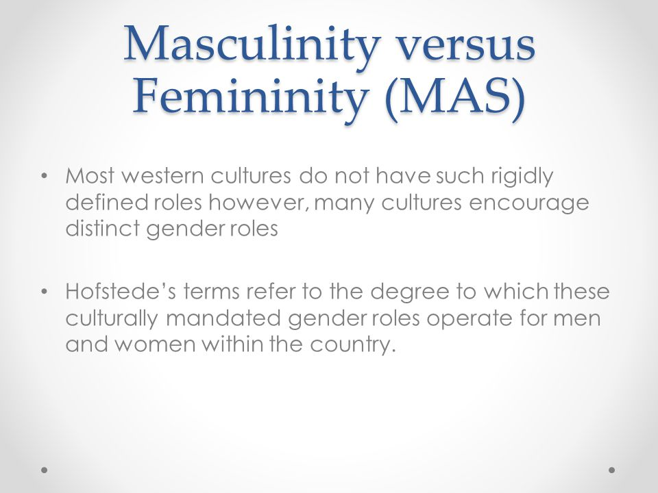 Masculinity versus Femininity (MAS) Most western cultures do not have such rigidly defined roles however, many cultures encourage distinct gender role