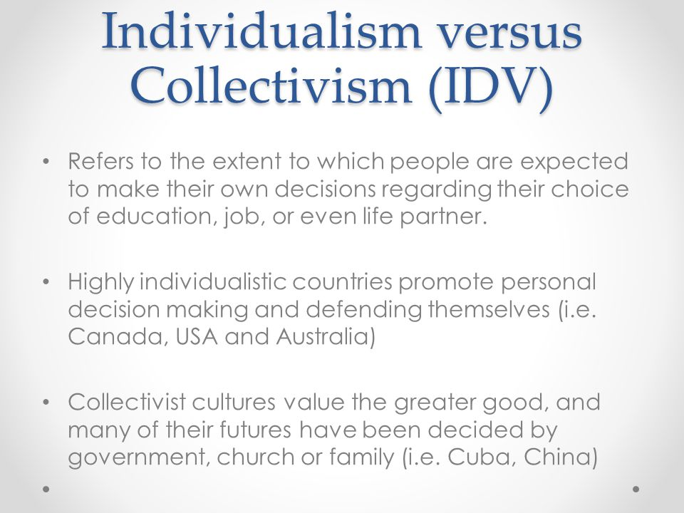 Individualism versus Collectivism (IDV) Refers to the extent to which people are expected to make their own decisions regarding their choice of educat