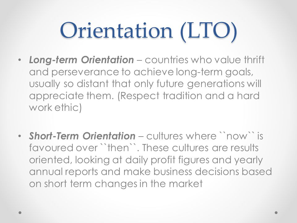 Orientation (LTO) Long-term Orientation – countries who value thrift and perseverance to achieve long-term goals, usually so distant that only future