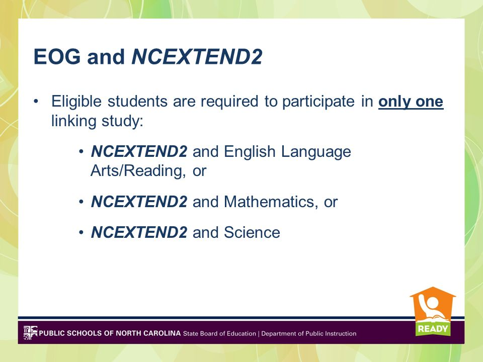 EOG and NCEXTEND2 Eligible students are required to participate in only one linking study: NCEXTEND2 and English Language Arts/Reading, or NCEXTEND2 and Mathematics, or NCEXTEND2 and Science