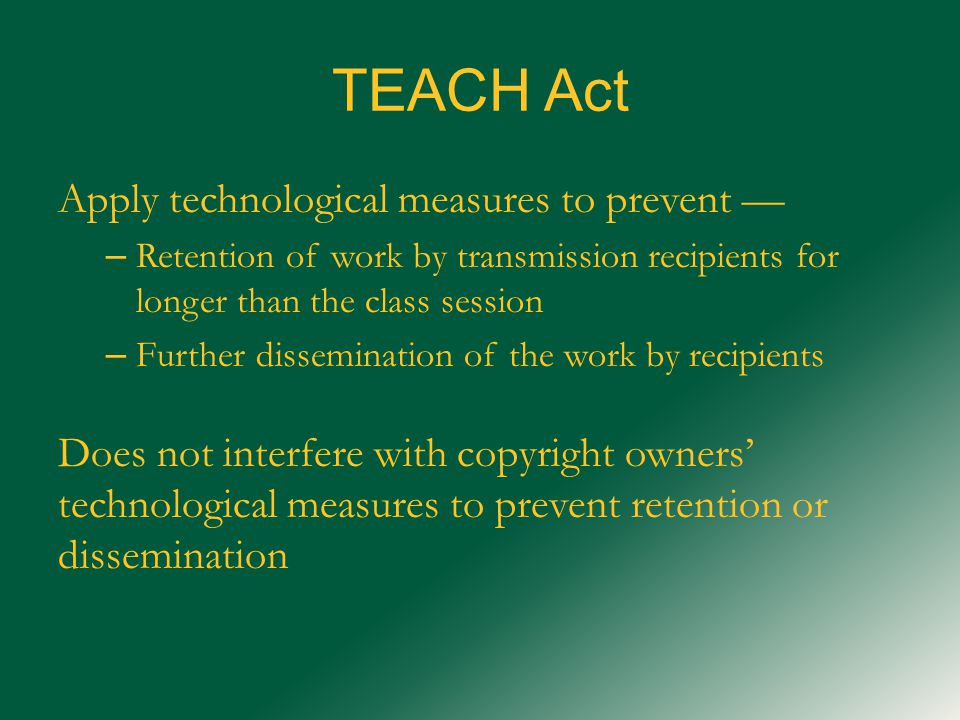 TEACH Act Apply technological measures to prevent — – Retention of work by transmission recipients for longer than the class session – Further dissemination of the work by recipients Does not interfere with copyright owners' technological measures to prevent retention or dissemination