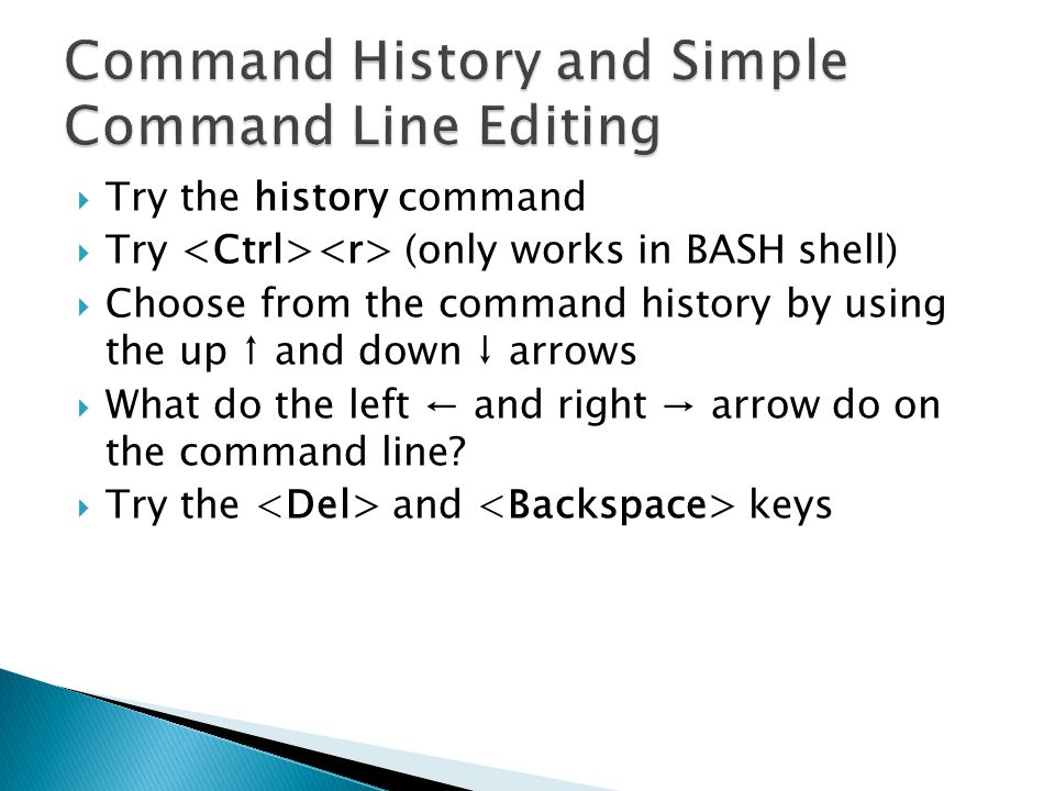  Try the history command  Try (only works in BASH shell)  Choose from the command history by using the up ↑ and down ↓ arrows  What do the left ← and right → arrow do on the command line.