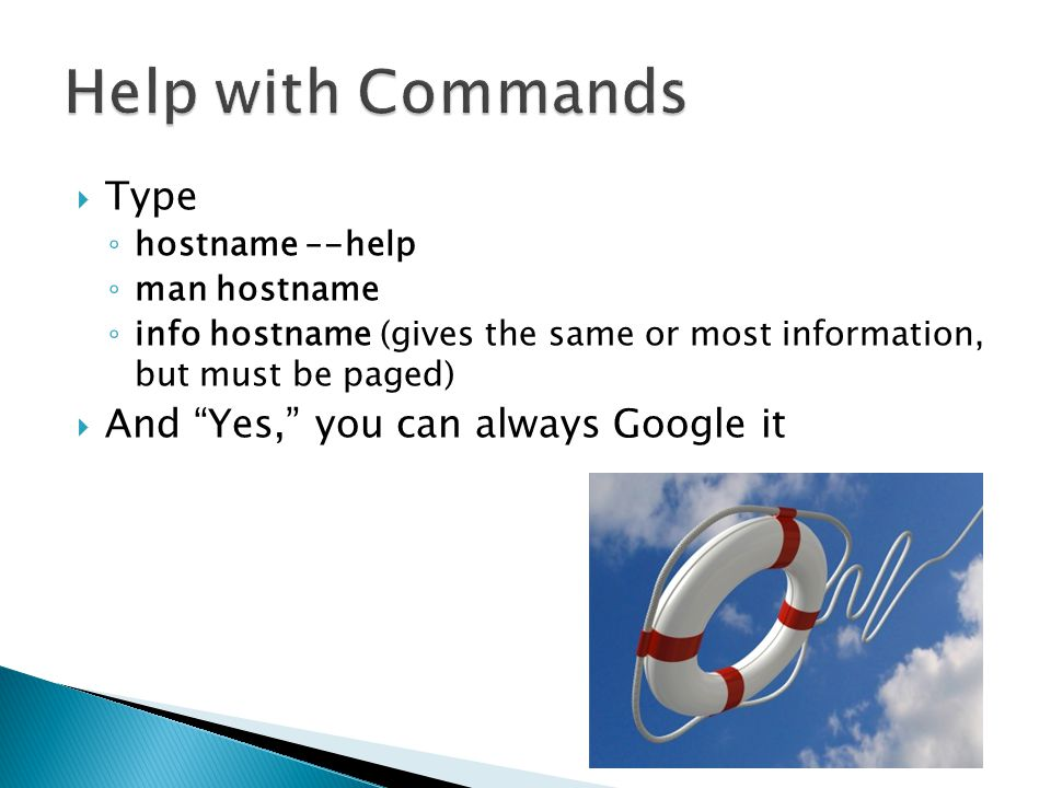 Type ◦ hostname –-help ◦ man hostname ◦ info hostname (gives the same or most information, but must be paged)  And Yes, you can always Google it