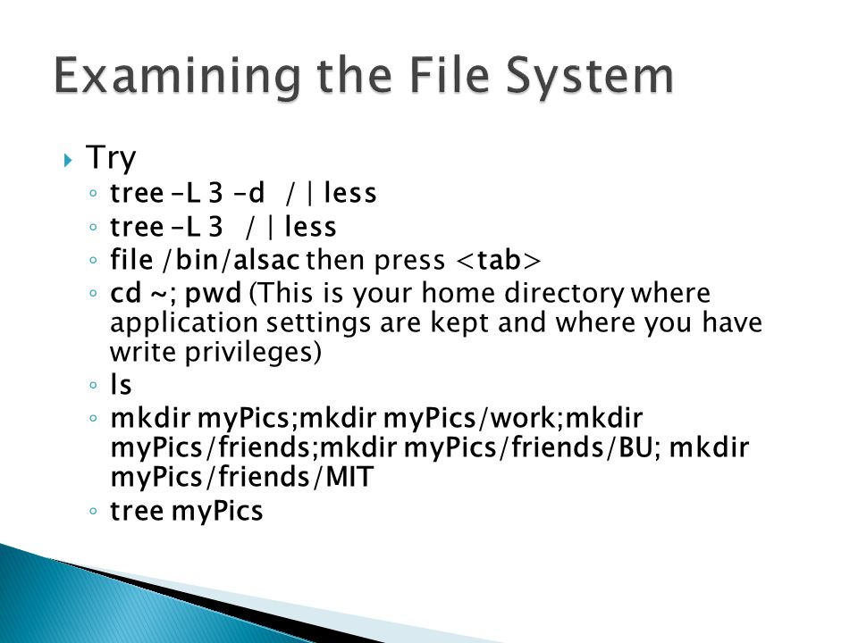  Try ◦ tree –L 3 –d / | less ◦ tree –L 3 / | less ◦ file /bin/alsac then press ◦ cd ~; pwd (This is your home directory where application settings are kept and where you have write privileges) ◦ ls ◦ mkdir myPics;mkdir myPics/work;mkdir myPics/friends;mkdir myPics/friends/BU; mkdir myPics/friends/MIT ◦ tree myPics