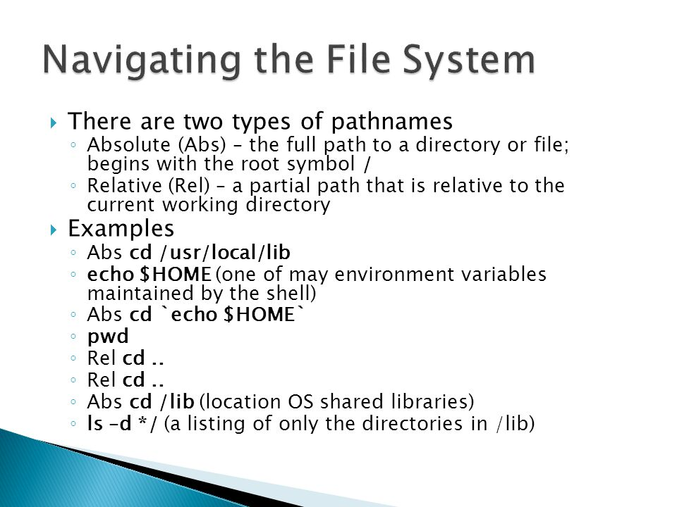  There are two types of pathnames ◦ Absolute (Abs) – the full path to a directory or file; begins with the root symbol / ◦ Relative (Rel) – a partial path that is relative to the current working directory  Examples ◦ Abs cd /usr/local/lib ◦ echo $HOME (one of may environment variables maintained by the shell) ◦ Abs cd `echo $HOME` ◦ pwd ◦ Rel cd..
