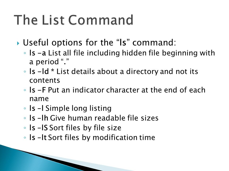  Useful options for the ls command: ◦ ls -a List all file including hidden file beginning with a period . ◦ ls -ld * List details about a directory and not its contents ◦ ls -F Put an indicator character at the end of each name ◦ ls –l Simple long listing ◦ ls –lh Give human readable file sizes ◦ ls –lS Sort files by file size ◦ ls –lt Sort files by modification time