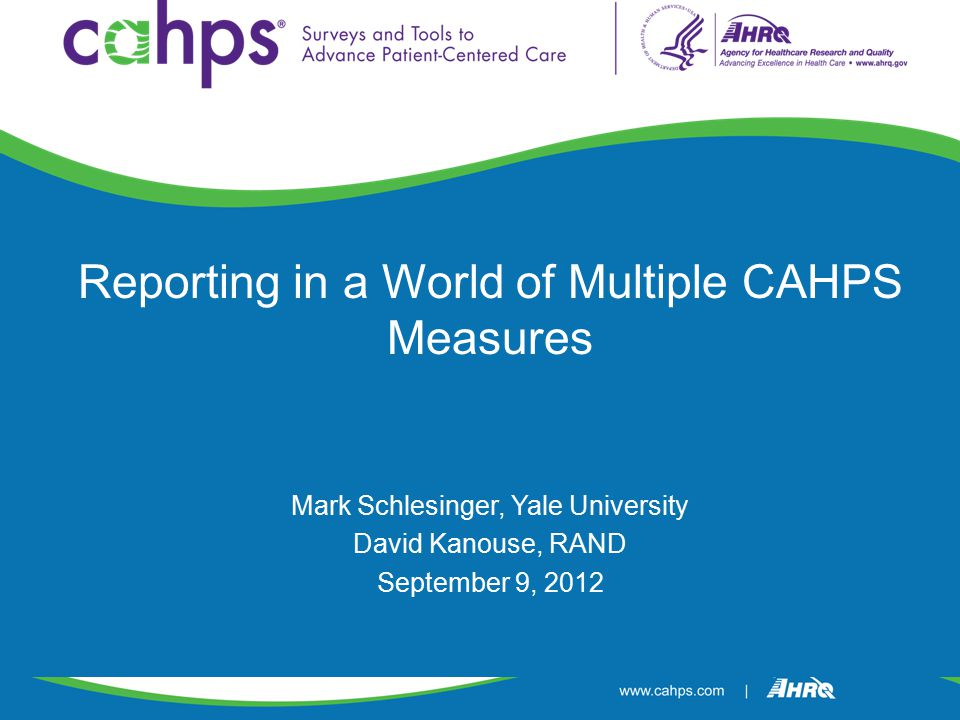 Reporting in a World of Multiple CAHPS Measures Mark Schlesinger, Yale University David Kanouse, RAND September 9, 2012
