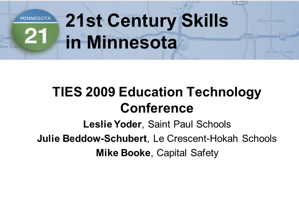 21st Century Skills in Minnesota TIES 2009 Education Technology Conference Leslie Yoder, Saint Paul Schools Julie Beddow-Schubert, Le Crescent-Hokah Schools Mike Booke, Capital Safety