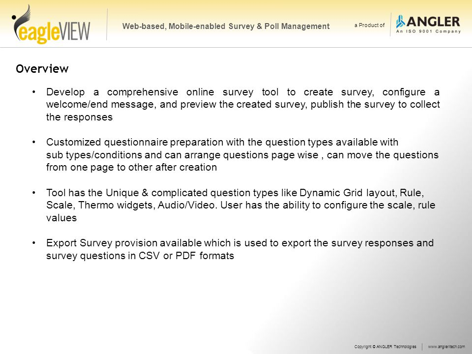 Overview Develop a comprehensive online survey tool to create survey, configure a welcome/end message, and preview the created survey, publish the survey to collect the responses Customized questionnaire preparation with the question types available with sub types/conditions and can arrange questions page wise, can move the questions from one page to other after creation Tool has the Unique & complicated question types like Dynamic Grid layout, Rule, Scale, Thermo widgets, Audio/Video.