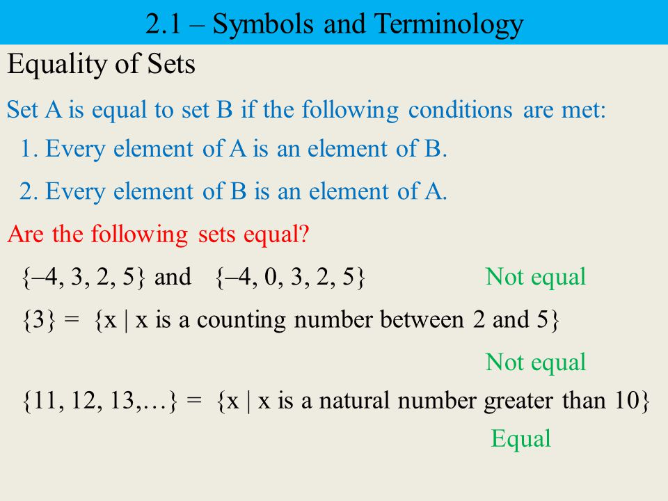2.1 – Symbols and Terminology Equality of Sets {–4, 3, 2, 5} and {–4, 0, 3, 2, 5} Are the following sets equal.