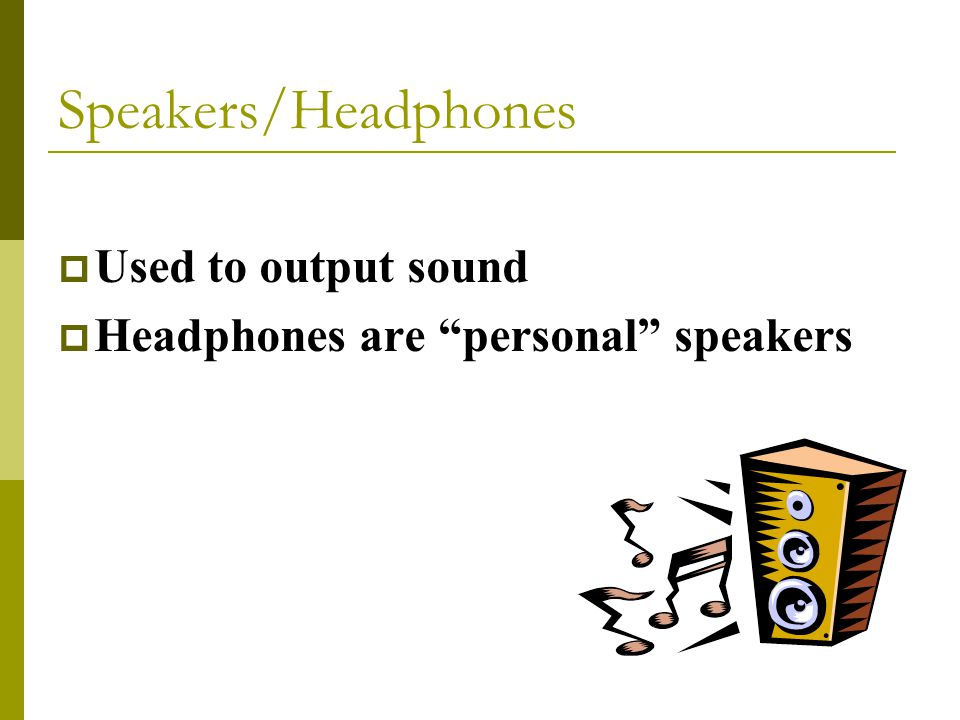 Used to output sound  Headphones are personal speakers Speakers/Headphones