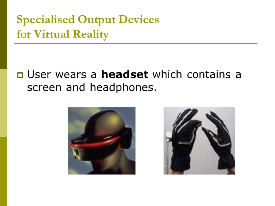 Specialised Output Devices for Virtual Reality  User wears a headset which contains a screen and headphones.