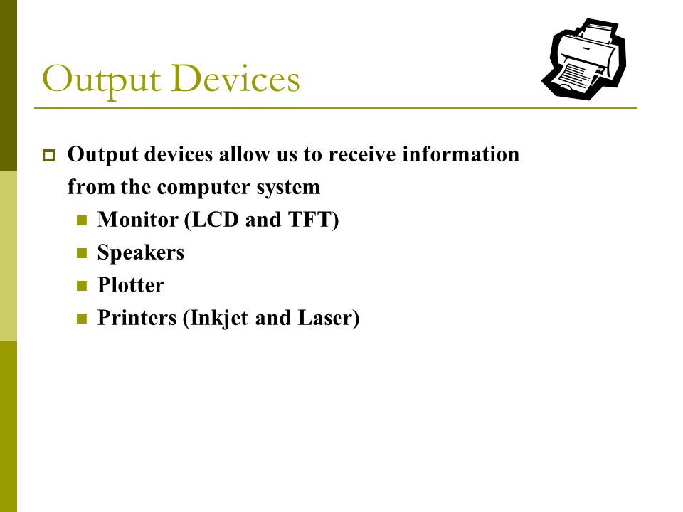  Output devices allow us to receive information from the computer system Monitor (LCD and TFT) Speakers Plotter Printers (Inkjet and Laser) Output Devices