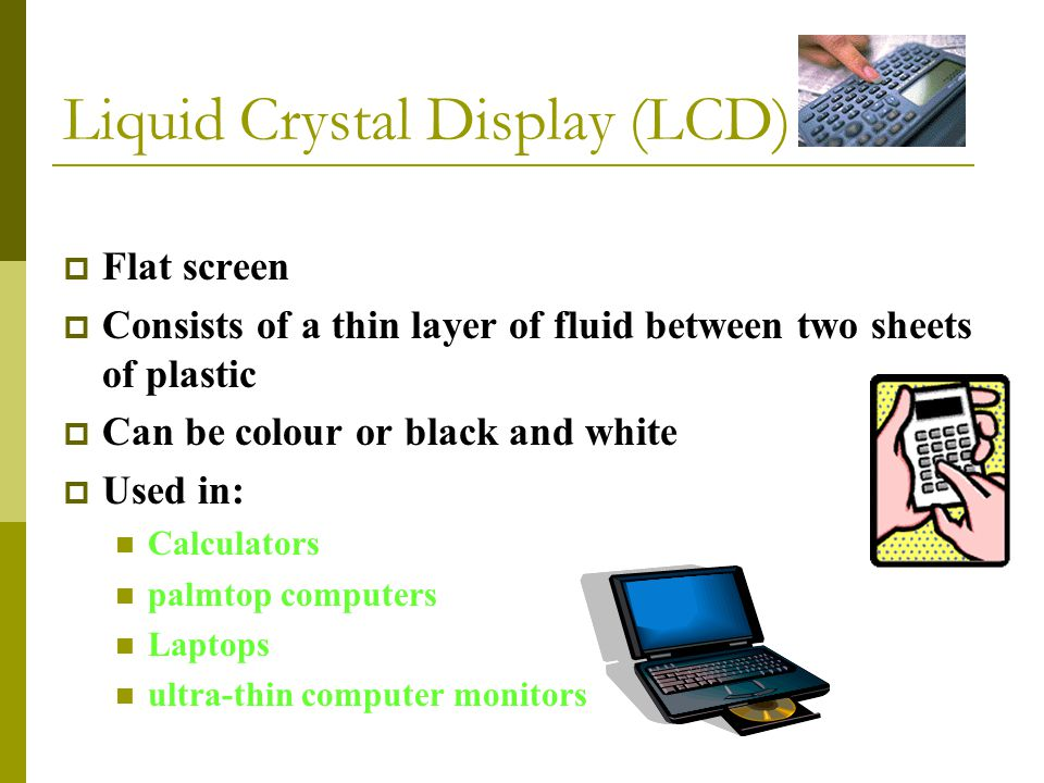 Liquid Crystal Display (LCD)  Flat screen  Consists of a thin layer of fluid between two sheets of plastic  Can be colour or black and white  Used in: Calculators palmtop computers Laptops ultra-thin computer monitors