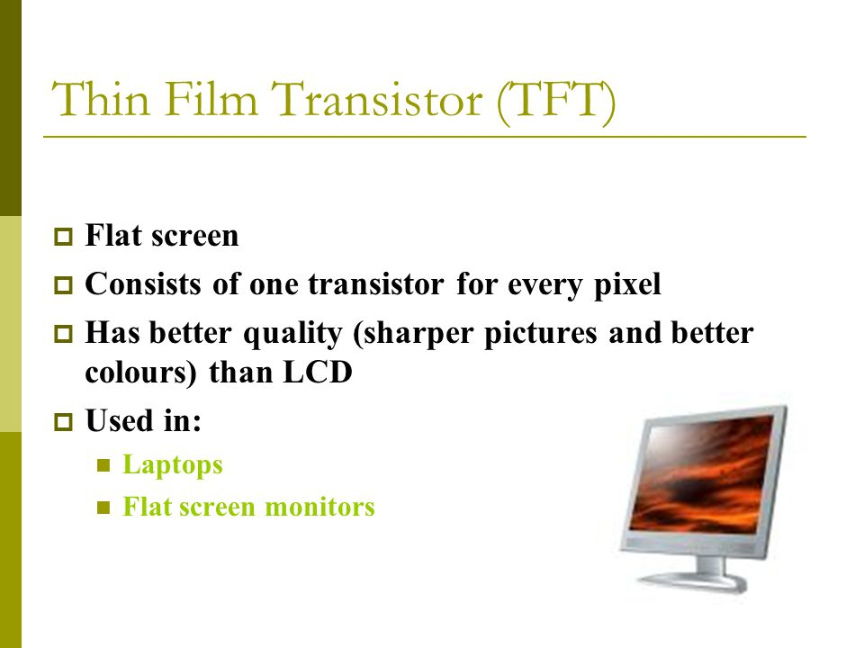 Thin Film Transistor (TFT)  Flat screen  Consists of one transistor for every pixel  Has better quality (sharper pictures and better colours) than LCD  Used in: Laptops Flat screen monitors