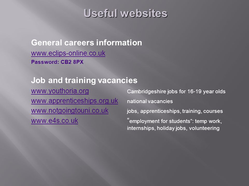 General careers information   Password: CB2 8PX Job and training vacancies     Cambridgeshire jobs for year olds     national vacancies     jobs, apprenticeships, training, courses   employment for students : temp work, internships, holiday jobs, volunteering Useful websites