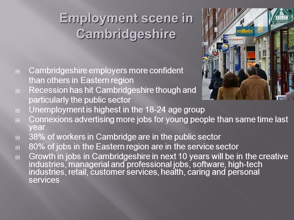  Cambridgeshire employers more confident than others in Eastern region  Recession has hit Cambridgeshire though and particularly the public sector  Unemployment is highest in the age group  Connexions advertising more jobs for young people than same time last year  38% of workers in Cambridge are in the public sector  80% of jobs in the Eastern region are in the service sector  Growth in jobs in Cambridgeshire in next 10 years will be in the creative industries, managerial and professional jobs, software, high-tech industries, retail, customer services, health, caring and personal services Employment scene in Cambridgeshire
