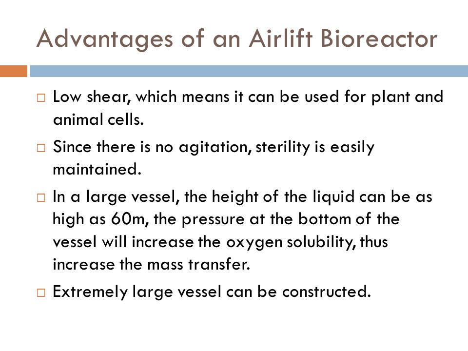 Advantages of an Airlift Bioreactor  Low shear, which means it can be used for plant and animal cells.  Since there is no agitation, sterility is ea