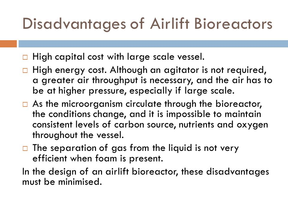 Disadvantages of Airlift Bioreactors  High capital cost with large scale vessel.  High energy cost. Although an agitator is not required, a greater