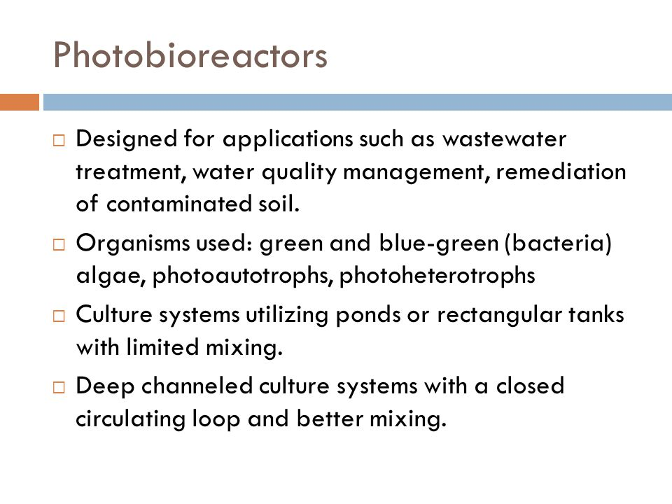 Photobioreactors  Designed for applications such as wastewater treatment, water quality management, remediation of contaminated soil.  Organisms use