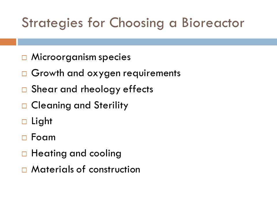Strategies for Choosing a Bioreactor  Microorganism species  Growth and oxygen requirements  Shear and rheology effects  Cleaning and Sterility 