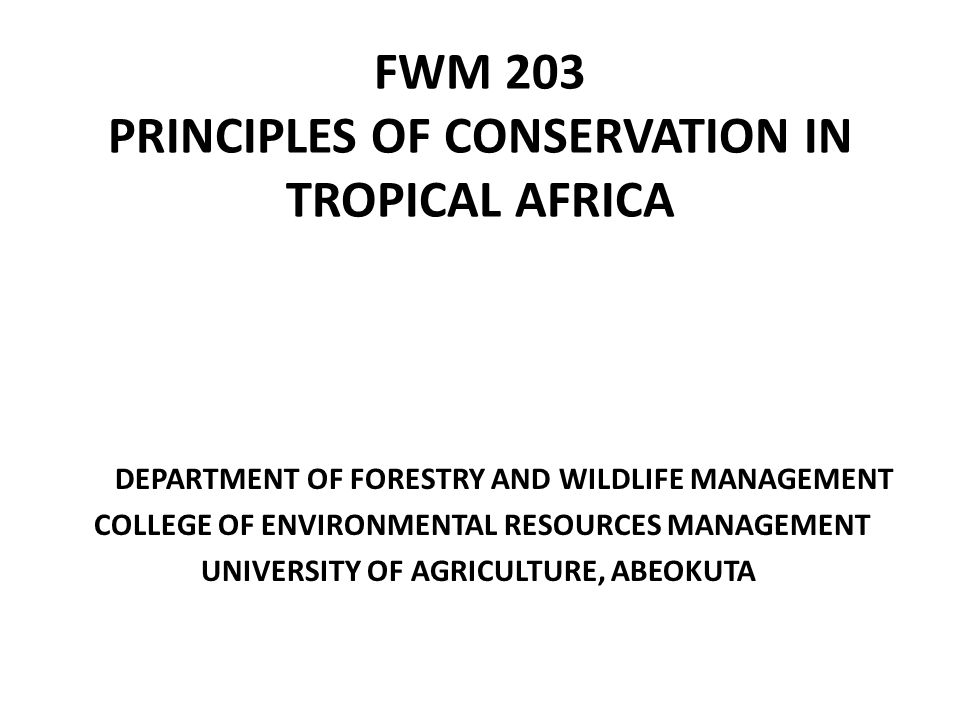 FWM 203 PRINCIPLES OF CONSERVATION IN TROPICAL AFRICA DEPARTMENT OF FORESTRY AND WILDLIFE MANAGEMENT COLLEGE OF ENVIRONMENTAL RESOURCES MANAGEMENT UNIVERSITY OF AGRICULTURE, ABEOKUTA
