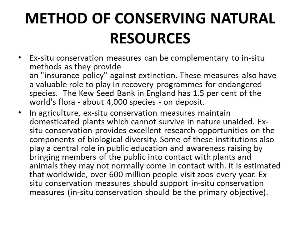 METHOD OF CONSERVING NATURAL RESOURCES Ex-situ conservation measures can be complementary to in-situ methods as they provide an insurance policy against extinction.