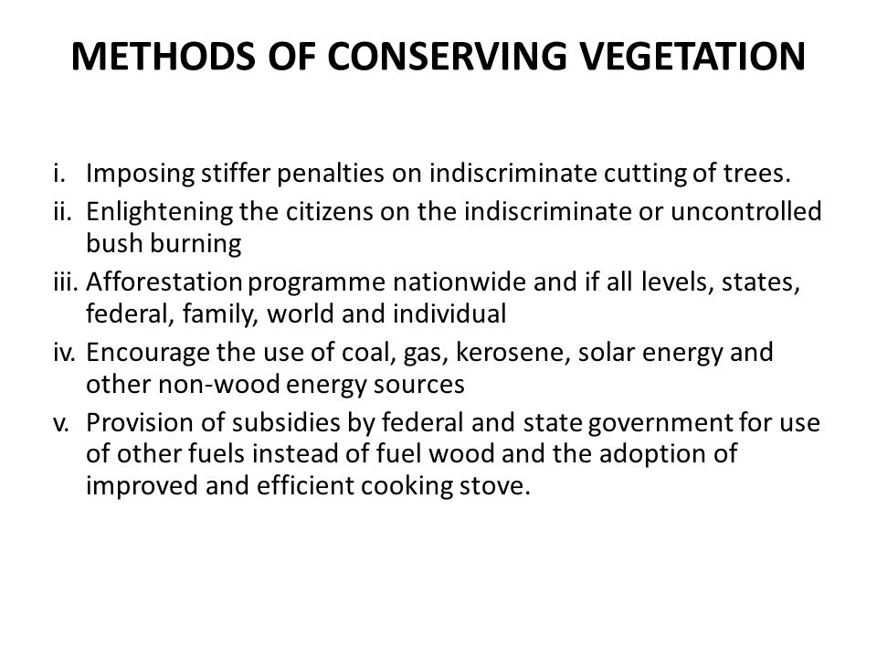 METHODS OF CONSERVING VEGETATION i.Imposing stiffer penalties on indiscriminate cutting of trees.