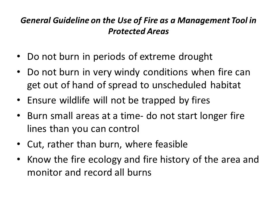 General Guideline on the Use of Fire as a Management Tool in Protected Areas Do not burn in periods of extreme drought Do not burn in very windy conditions when fire can get out of hand of spread to unscheduled habitat Ensure wildlife will not be trapped by fires Burn small areas at a time- do not start longer fire lines than you can control Cut, rather than burn, where feasible Know the fire ecology and fire history of the area and monitor and record all burns