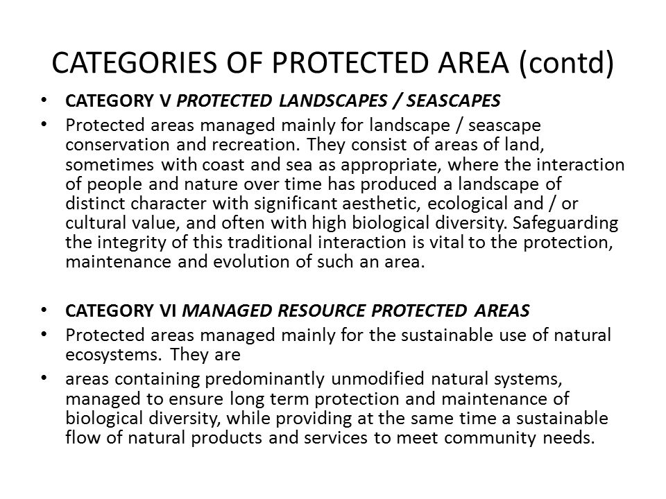 CATEGORIES OF PROTECTED AREA (contd) CATEGORY V PROTECTED LANDSCAPES / SEASCAPES Protected areas managed mainly for landscape / seascape conservation and recreation.
